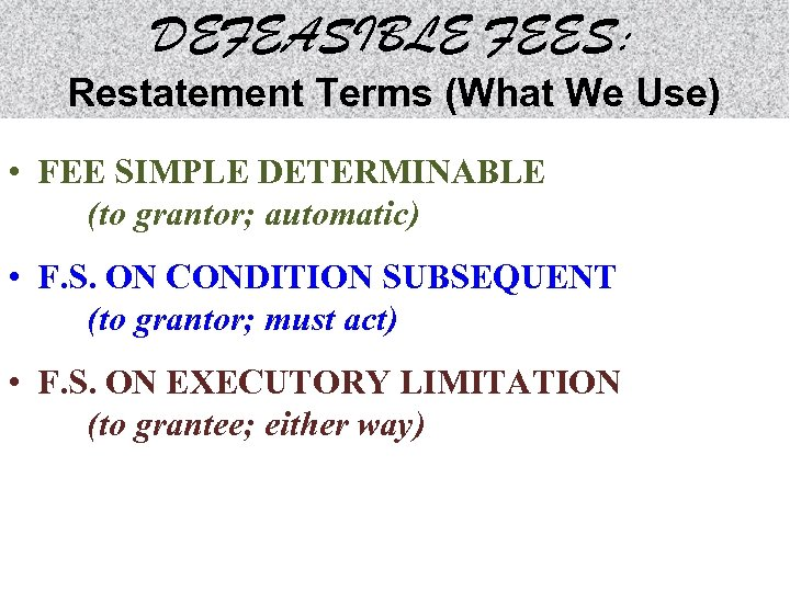 DEFEASIBLE FEES: Restatement Terms (What We Use) • FEE SIMPLE DETERMINABLE (to grantor; automatic)