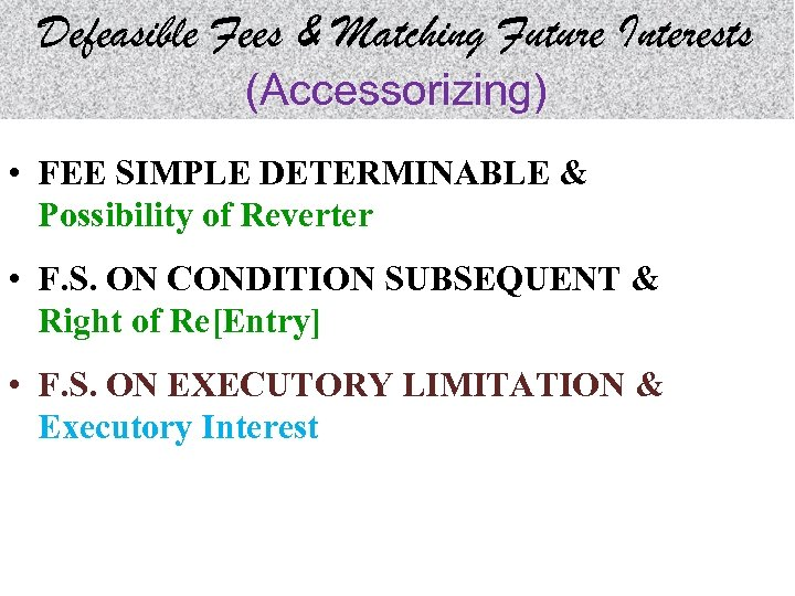 Defeasible Fees & Matching Future Interests (Accessorizing) • FEE SIMPLE DETERMINABLE & Possibility of