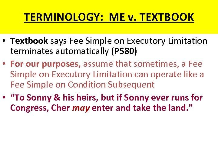 TERMINOLOGY: ME v. TEXTBOOK • Textbook says Fee Simple on Executory Limitation terminates automatically