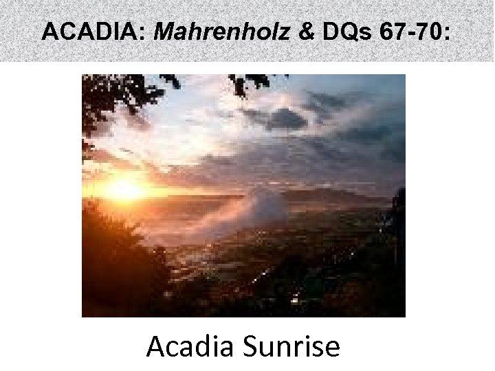 ACADIA: Mahrenholz & DQs 67 -70: Acadia Sunrise