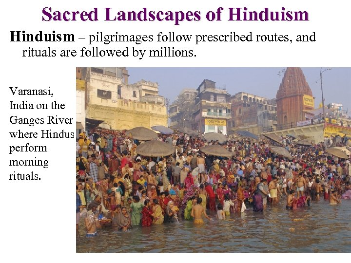 Sacred Landscapes of Hinduism – pilgrimages follow prescribed routes, and rituals are followed by