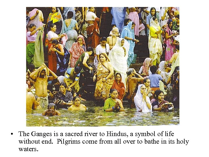 • The Ganges is a sacred river to Hindus, a symbol of life