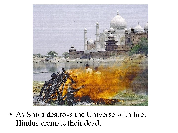 • As Shiva destroys the Universe with fire, Hindus cremate their dead.