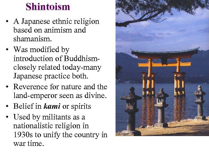 Shintoism • A Japanese ethnic religion based on animism and shamanism. • Was modified