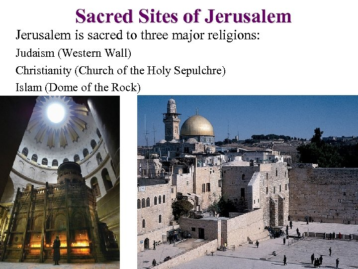 Sacred Sites of Jerusalem is sacred to three major religions: Judaism (Western Wall) Christianity