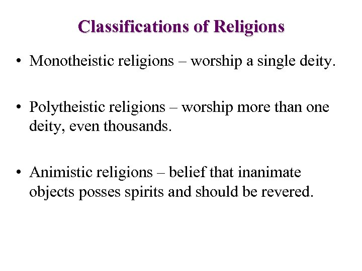 Classifications of Religions • Monotheistic religions – worship a single deity. • Polytheistic religions