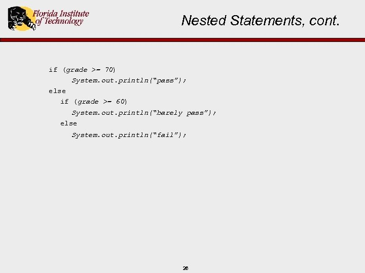 "Nested Statements, cont. if (grade >= 70) System. out. println(""pass""); else if (grade >="
