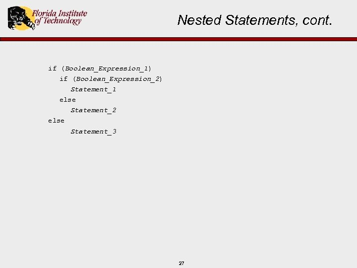Nested Statements, cont. if (Boolean_Expression_1) if (Boolean_Expression_2) Statement_1 else Statement_2 else Statement_3 27