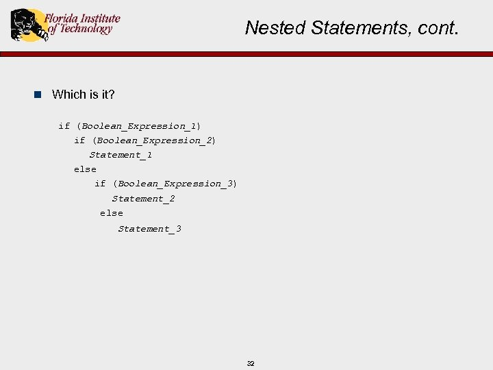 Nested Statements, cont. n Which is it? if (Boolean_Expression_1) if (Boolean_Expression_2) Statement_1 else if