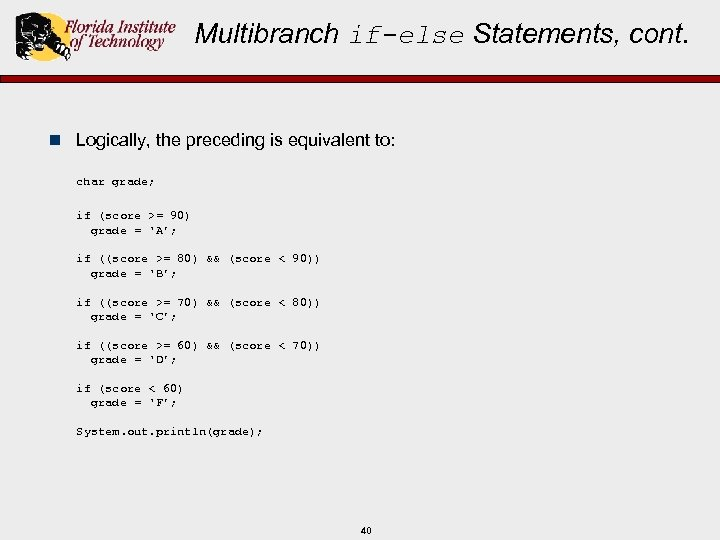 Multibranch if-else Statements, cont. n Logically, the preceding is equivalent to: char grade; if