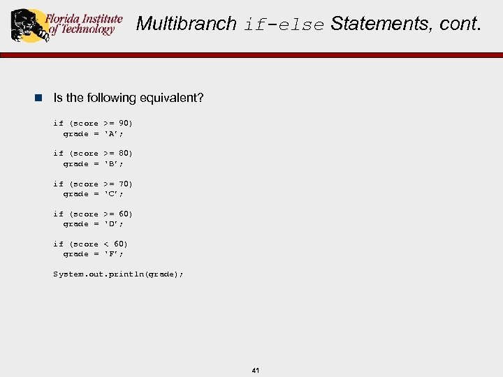 Multibranch if-else Statements, cont. n Is the following equivalent? if (score >= 90) grade
