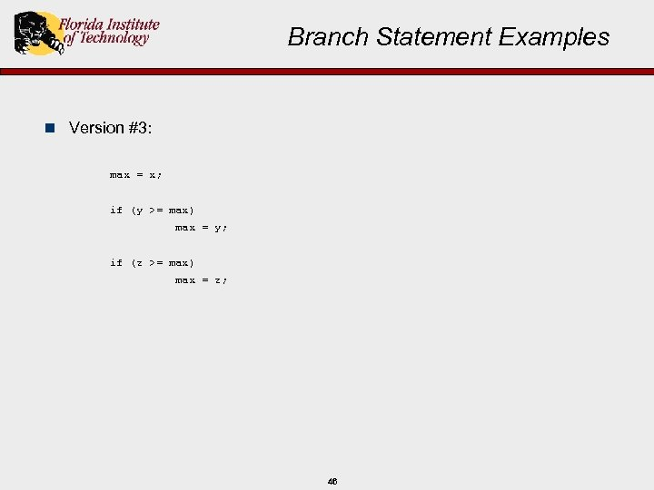 Branch Statement Examples n Version #3: max = x; if (y >= max) max