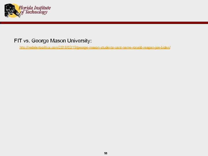 FIT vs. George Mason University: http: //redalertpolitics. com/2016/02/19/george-mason-students-cant-name-ronald-reagan-joe-biden/ 56