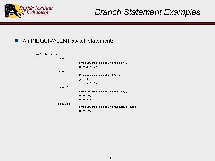 Branch Statement Examples n An INEQUIVALENT switch statement: switch (x) { case 0: System.