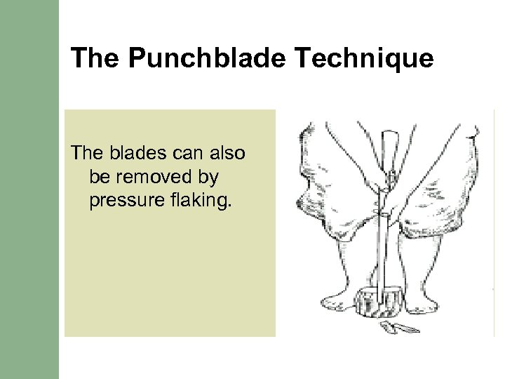 The Punchblade Technique The blades can also be removed by pressure flaking.