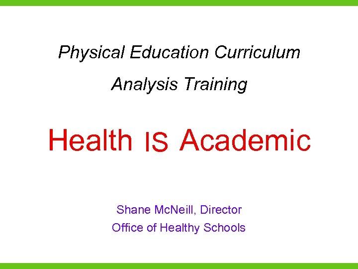 Physical Education Curriculum Analysis Training Health IS Academic is Shane Mc. Neill, Director Office