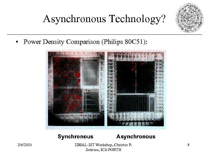 Asynchronous Technology? • Power Density Comparison (Philips 80 C 51): 2/6/2003 IDEAL-IST Workshop, Christos