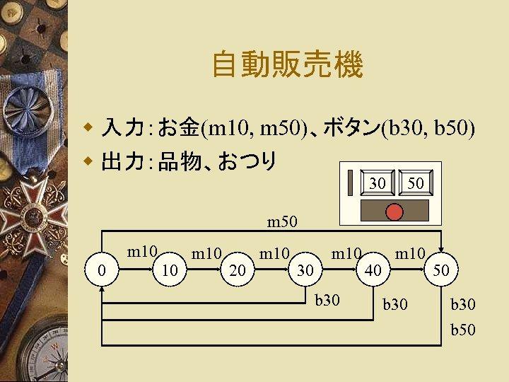 自動販売機 w 入力:お金(m 10, m 50)、ボタン(b 30, b 50) w 出力:品物、おつり 30 50 m