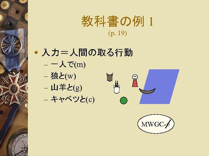 教科書の例 1 (p. 19) w 入力=人間の取る行動 – – 一人で(m) 狼と(w) 山羊と(g) キャベツと(c) MWGC-○
