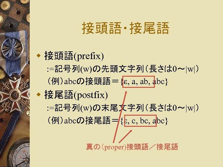 接頭語・接尾語 w 接頭語(prefix) : =記号列(w)の先頭文字列(長さは 0~|w|) (例)abcの接頭語={ε, a, abc} w 接尾語(postfix) : =記号列(w)の末尾文字列(長さは 0~|w|)