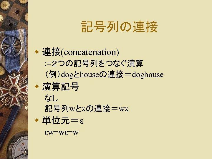記号列の連接 w 連接(concatenation) : =2つの記号列をつなぐ演算 (例)dogとhouseの連接=doghouse w 演算記号 なし 記号列wとxの連接=wx w 単位元=ε εw=wε=w