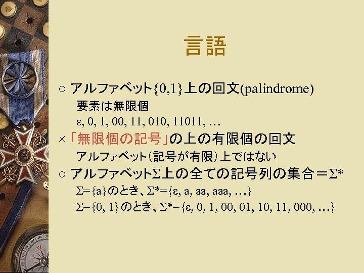 言語 ○ アルファベット{0, 1}上の回文(palindrome) 要素は無限個 ε, 0, 1, 00, 11, 010, 11011, … ×