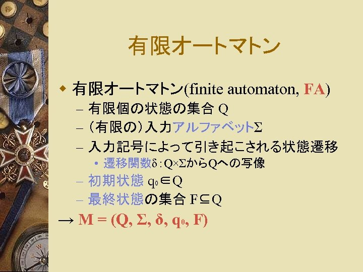 有限オートマトン w 有限オートマトン(finite automaton, FA) – 有限個の状態の集合 Q – (有限の)入力アルファベットΣ – 入力記号によって引き起こされる状態遷移 • 遷移関数δ:Q×ΣからQへの写像