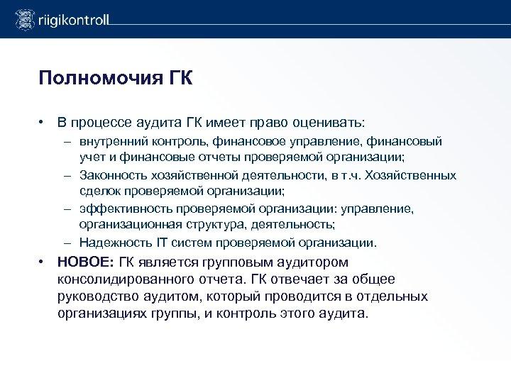 Полномочия ГК • В процессе аудита ГК имеет право оценивать: – внутренний контроль, финансовое