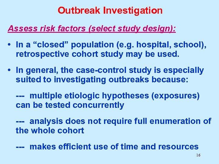 "Outbreak Investigation Assess risk factors (select study design): • In a ""closed"" population (e."