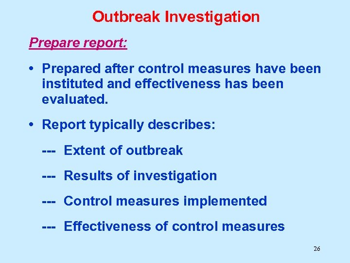 Outbreak Investigation Prepare report: • Prepared after control measures have been instituted and effectiveness