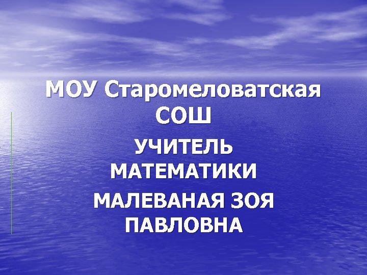 МОУ Старомеловатская СОШ УЧИТЕЛЬ МАТЕМАТИКИ МАЛЕВАНАЯ ЗОЯ ПАВЛОВНА