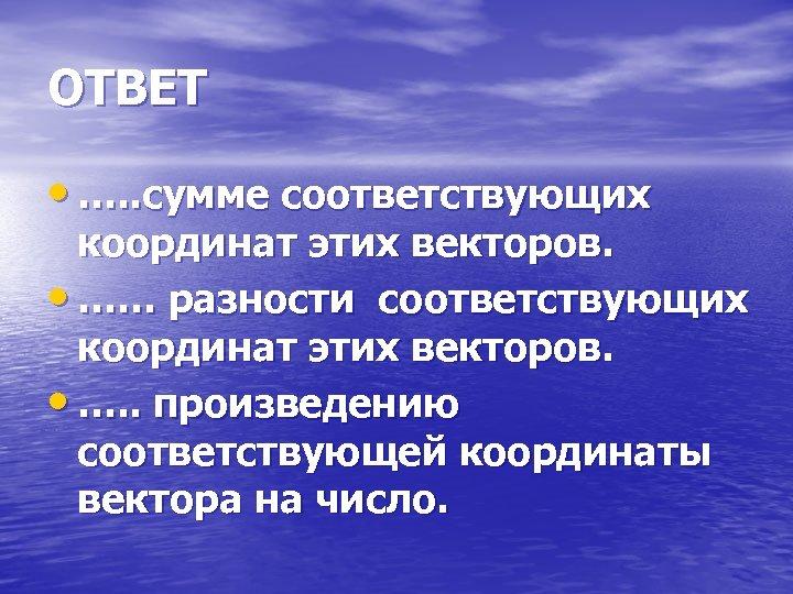 ОТВЕТ • …. . сумме соответствующих координат этих векторов. • …… разности соответствующих координат