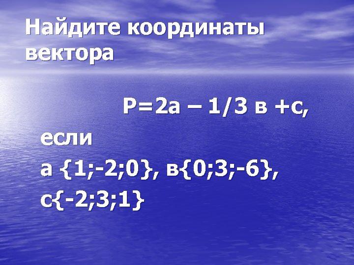 Найдите координаты вектора P=2 а – 1/3 в +с, если а {1; -2; 0},