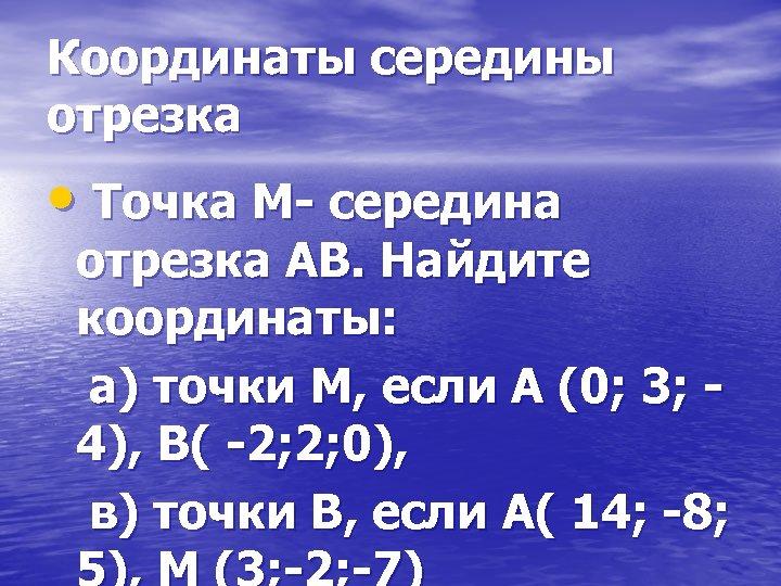 Координаты середины отрезка • Точка М- середина отрезка АВ. Найдите координаты: а) точки М,