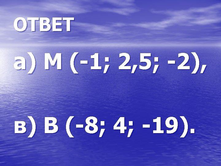 ОТВЕТ а) М (-1; 2, 5; -2), в) В (-8; 4; -19).