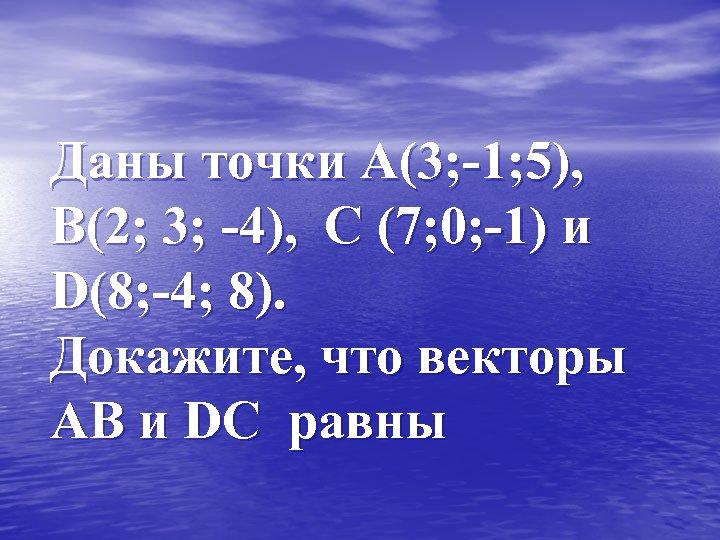 Даны точки А(3; -1; 5), В(2; 3; -4), С (7; 0; -1) и D(8;