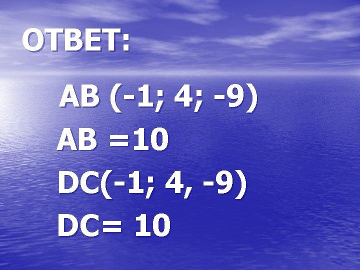 ОТВЕТ: АВ (-1; 4; -9) АВ =10 DC(-1; 4, -9) DC= 10