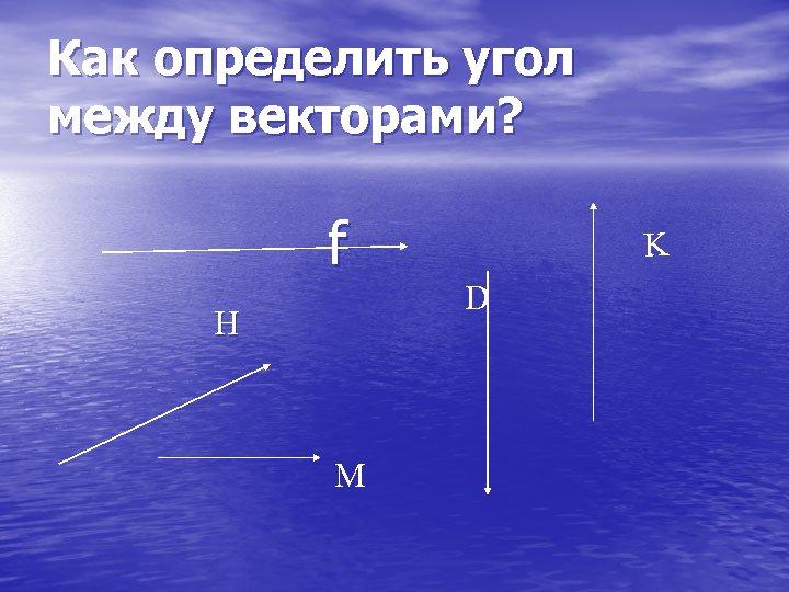 Как определить угол между векторами? f H М K D