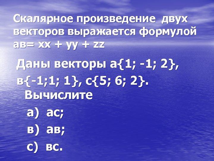 Скалярное произведение двух векторов выражается формулой ав= хх + уу + zz Даны векторы