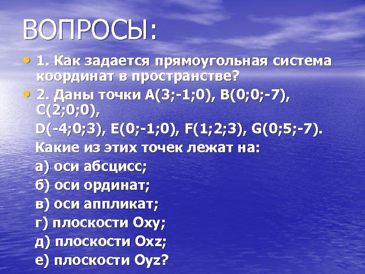 ВОПРОСЫ: • 1. Как задается прямоугольная система координат в пространстве? • 2. Даны точки