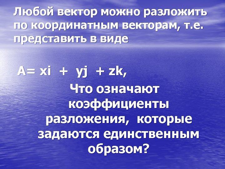Любой вектор можно разложить по координатным векторам, т. е. представить в виде А= хi