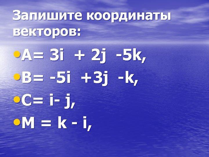 Запишите координаты векторов: • А= 3 i + 2 j -5 k, • В=