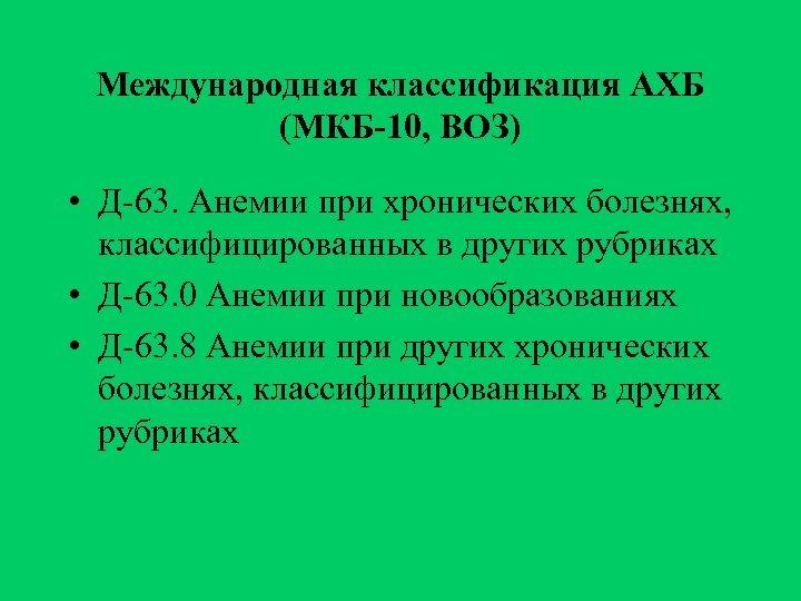 Международная классификация АХБ (МКБ-10, ВОЗ) • Д-63. Анемии при хронических болезнях, классифицированных в других