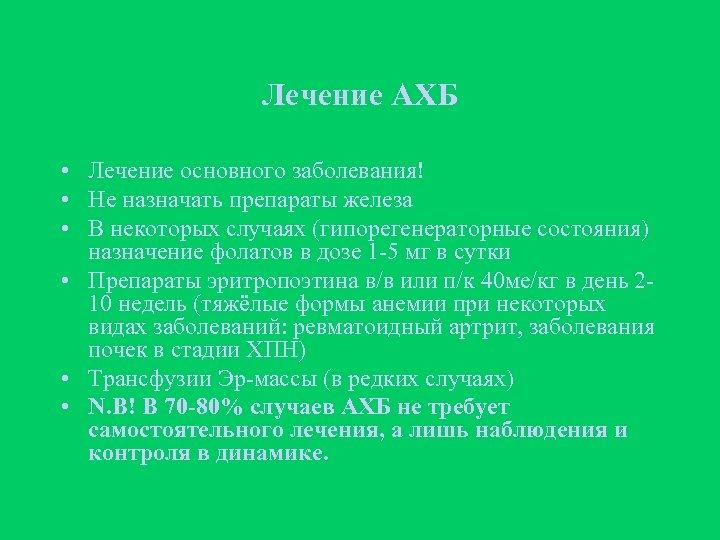 Лечение АХБ • Лечение основного заболевания! • Не назначать препараты железа • В некоторых