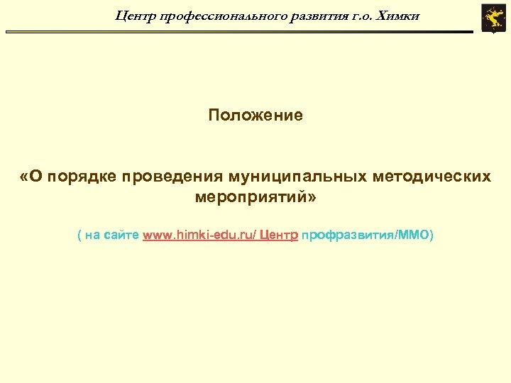 Центр профессионального развития г. о. Химки Положение «О порядке проведения муниципальных методических мероприятий» (