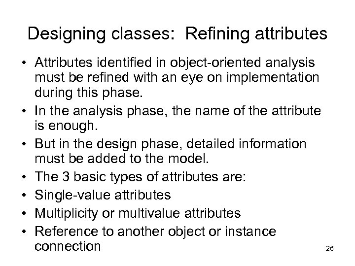 Designing classes: Refining attributes • Attributes identified in object-oriented analysis must be refined with