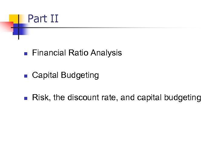 Part II n Financial Ratio Analysis n Capital Budgeting n Risk, the discount rate,