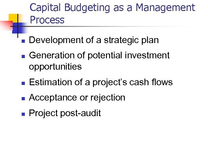 Capital Budgeting as a Management Process n n Development of a strategic plan Generation