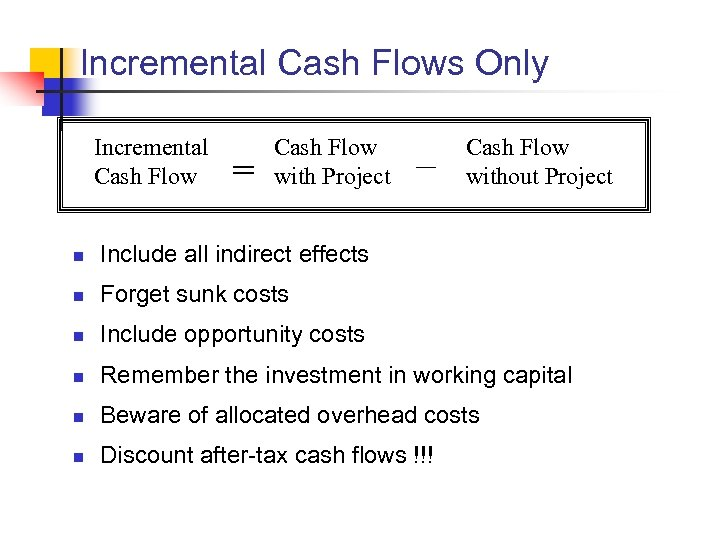 Incremental Cash Flows Only Incremental Cash Flow = Cash Flow with Project – Cash