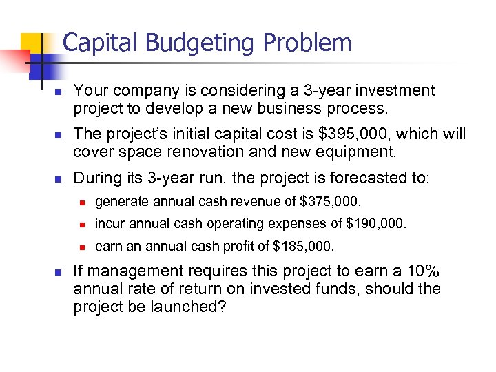 Capital Budgeting Problem n n n Your company is considering a 3 -year investment